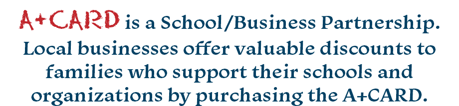 A+CARD is a School/Business Partnership. Local businesses offer valuable discounts to families who support their schools and organizations by purchasing the A+CARD.